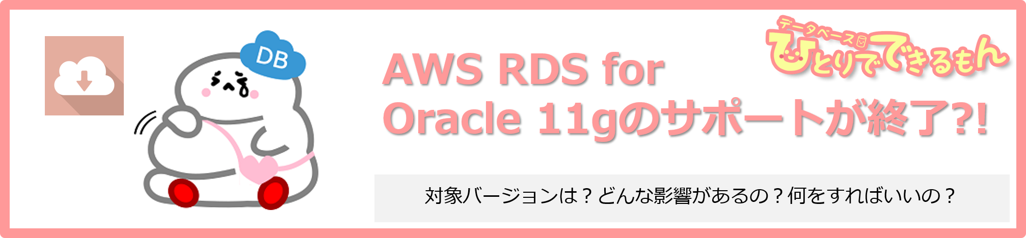 AWS RDS for Oracle 11gのサポートが終了します!